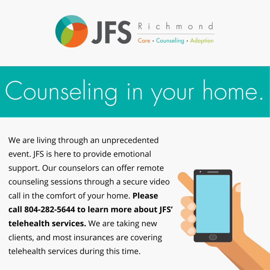 We are living through an unprecedented event. JFS is here to provide emotional support. Our counselors can offer remote counseling sessions through a secure video call in the comfort of your home. Please call 804-282-5644 to learn more about JFS' telehealth services. We are taking new clients, and most insurances are covering telehealth services during this time.